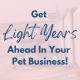 Get Light Years Ahead in Your Pet Business